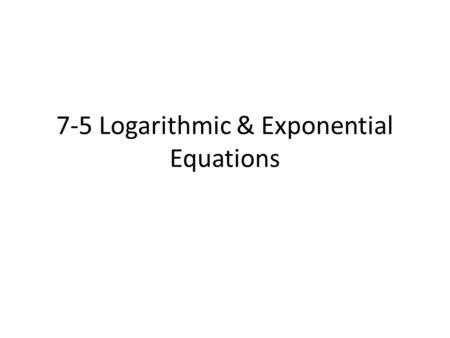 7-5 Logarithmic & Exponential Equations