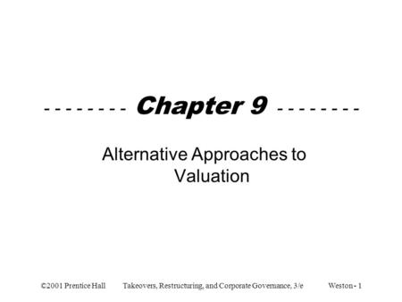 ©2001 Prentice Hall Takeovers, Restructuring, and Corporate Governance, 3/e Weston - 1 - - - - - - - - Chapter 9 - - - - - - - - Alternative Approaches.