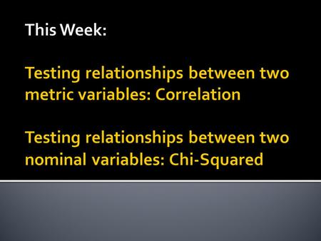 This Week: Testing relationships between two metric variables: Correlation Testing relationships between two nominal variables: Chi-Squared.