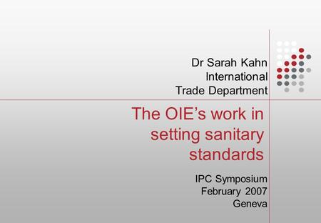 The OIE's work in setting sanitary standards Dr Sarah Kahn International Trade Department IPC Symposium February 2007 Geneva.