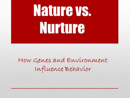 Nature vs. Nurture How Genes and Environment Influence Behavior.