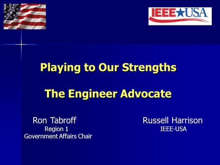 Playing to Our Strengths The Engineer Advocate Ron Tabroff Russell Harrison Region 1 IEEE-USA Government Affairs Chair.