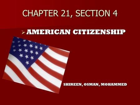 CHAPTER 21, SECTION 4 AMERICAN CITIZENSHIP SHIREEN, OSMAN, MOHAMMED.