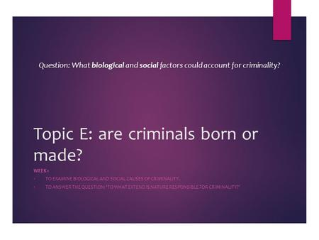 Topic E: are criminals born or made? WEEK 1  TO EXAMINE BIOLOGICAL AND SOCIAL CAUSES OF CRIMINALITY.  TO ANSWER THE QUESTION: 'TO WHAT EXTEND IS NATURE.