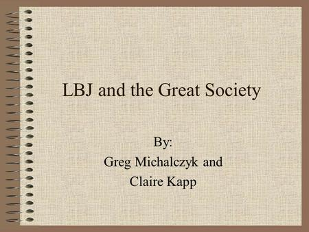 LBJ and the Great Society By: Greg Michalczyk and Claire Kapp.