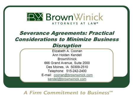 Severance Agreements: Practical Considerations to Minimize Business Disruption Elizabeth A. Coonan Ann Holden Kendell BrownWinick 666 Grand Avenue, Suite.