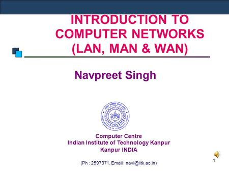 1 INTRODUCTION TO COMPUTER NETWORKS (LAN, MAN & WAN) Navpreet Singh Computer Centre Indian Institute of Technology Kanpur Kanpur INDIA (Ph : 2597371, Email.