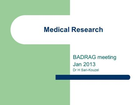 Medical Research BADRAG meeting Jan 2013 Dr H Sari-Kouzel.