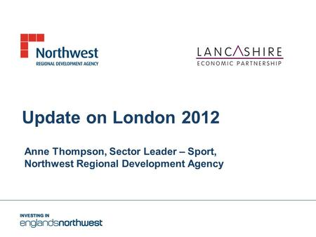 Update on London 2012 Anne Thompson, Sector Leader – Sport, Northwest <strong>Regional</strong> Development Agency.