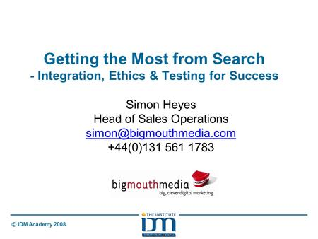 © IDM Academy 2008 Getting the Most from Search - Integration, Ethics & Testing for Success Simon Heyes Head of Sales Operations