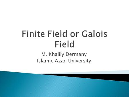 M. Khalily Dermany Islamic Azad University.  finite number of element  important in number theory, algebraic geometry, Galois theory, cryptography,