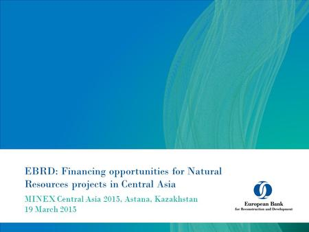 EBRD: Financing opportunities for Natural Resources projects in Central Asia MINEX Central Asia 2015, Astana, Kazakhstan 19 March 2015.