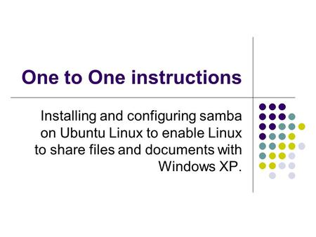 One to One instructions Installing and configuring samba on Ubuntu Linux to enable Linux to share files and documents with Windows XP.
