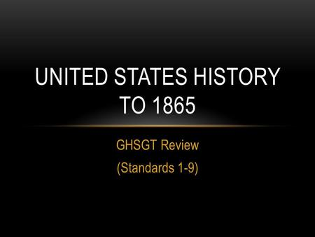 GHSGT Review (Standards 1-9) UNITED STATES <strong>HISTORY</strong> TO 1865.