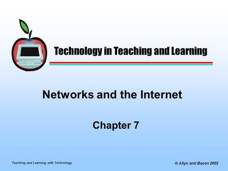 Teaching and Learning with Technology  Allyn and Bacon 2002 Networks and the Internet Chapter 7 Technology in Teaching and Learning.
