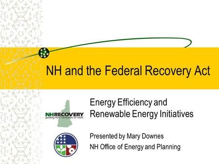 NH and the Federal Recovery Act Energy Efficiency and Renewable Energy Initiatives Presented by Mary Downes NH Office of Energy and Planning.