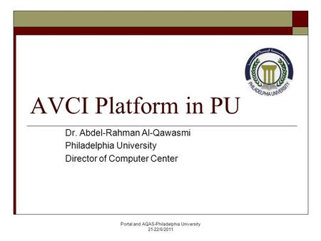 Portal and AQAS-Philadelphia University 21-22/6/2011 AVCI Platform in PU Dr. Abdel-Rahman Al-Qawasmi Philadelphia University Director of Computer Center.