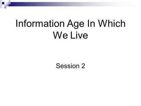 Information Age In Which We Live Session 2. Introduction Knowledge is Power What you don't know will hurt you Business are using information to reel in.