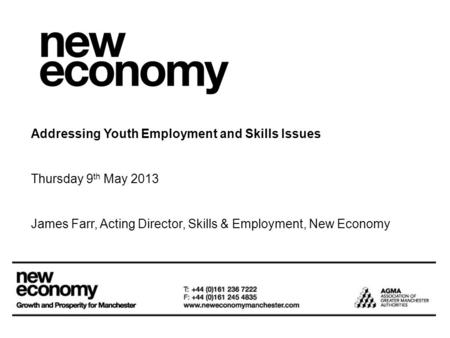 Addressing Youth Employment and Skills Issues Thursday 9 th May 2013 James Farr, Acting Director, Skills & Employment, New Economy.