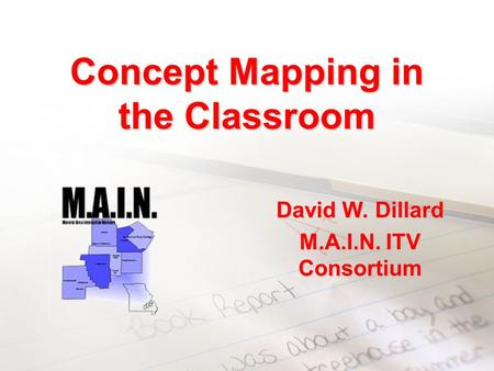 Concept Mapping in the Classroom David W. Dillard M.A.I.N. ITV Consortium.