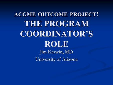 ACGME OUTCOME PROJECT : THE PROGRAM COORDINATOR'S ROLE Jim Kerwin, MD University of Arizona.
