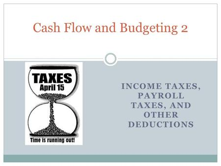 INCOME TAXES, PAYROLL TAXES, AND OTHER DEDUCTIONS Cash Flow and Budgeting 2.