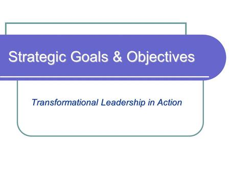 Strategic Goals & Objectives Transformational Leadership in Action.