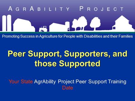 Peer Support, Supporters, and those Supported Peer Support, Supporters, and those Supported Your State AgrAbility Project Peer Support Training Date Promoting.