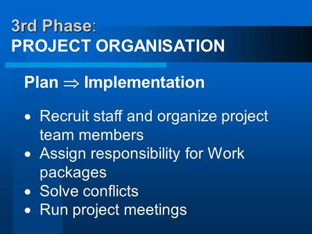 3rd Phase: 3rd Phase: PROJECT ORGANISATION Plan  Implementation  Recruit staff and organize project team members  Assign responsibility for Work packages.