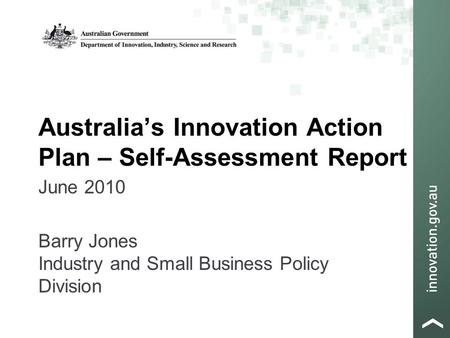 Australia's Innovation Action Plan – Self-Assessment Report June 2010 Barry Jones Industry and Small Business Policy Division.