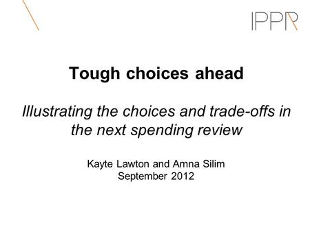 Tough choices ahead Illustrating the choices and trade-offs in the next spending review Kayte Lawton and Amna Silim September 2012.