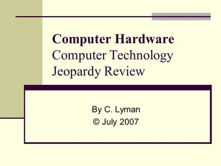 Computer Hardware Computer Technology Jeopardy Review By C. Lyman © July 2007.