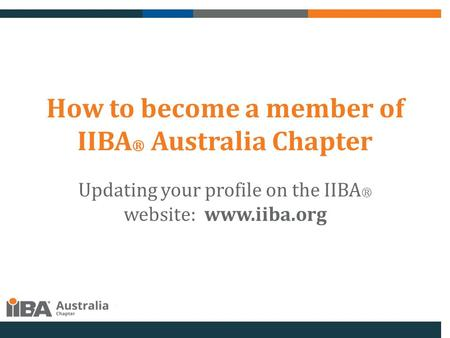 How to become a member of IIBA ® Australia Chapter Updating your profile on the IIBA ® website: www.iiba.org.