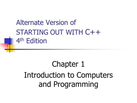 Alternate Version of STARTING OUT WITH C++ 4 th Edition Chapter 1 Introduction to Computers and Programming.