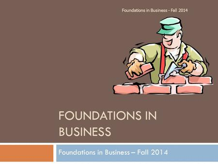FOUNDATIONS IN BUSINESS Foundations in Business – Fall 2014 Foundations in Business - Fall 2014.