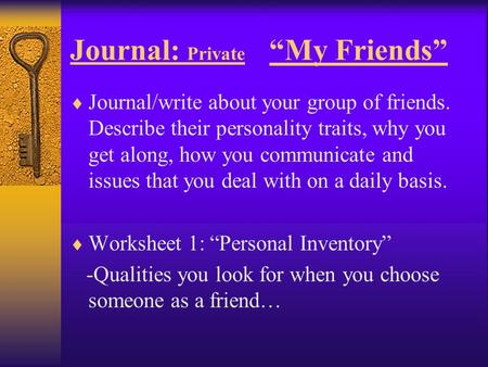 "Journal: Private ""My Friends""  Journal/write about your group of friends. Describe their personality traits, why you get along, how you communicate and."