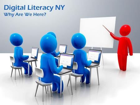 Digital Literacy NY Why Are We Here?. What is Digital Literacy? Digital Literacy is the ability to use information and communication technologies to find,