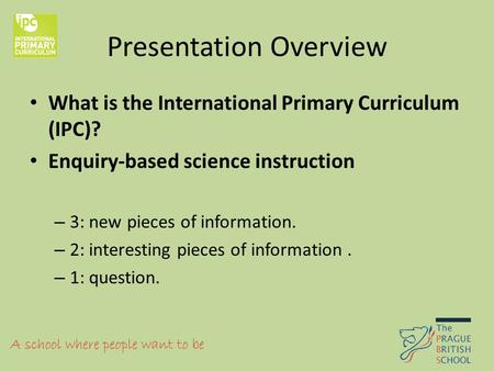 Presentation Overview What is the International Primary Curriculum (IPC)? Enquiry-based science instruction – 3: new pieces of information. – 2: interesting.