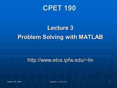 January 24, 2005 Lecture 3 - By P. Lin 1 CPET 190 Lecture 3 Problem Solving with MATLAB
