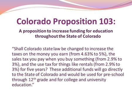 "Colorado Proposition 103: A proposition to increase funding for education throughout the State of Colorado ""Shall Colorado state law be changed to increase."