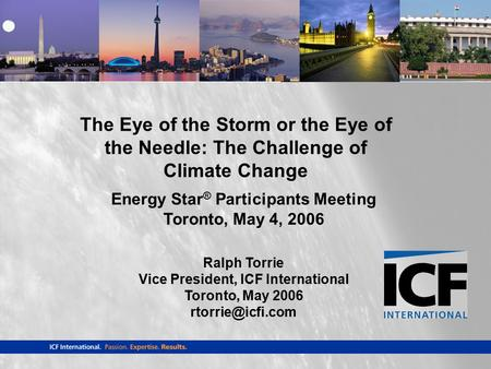 Energy Star ® Participants Meeting Toronto, May 4, 2006 Ralph Torrie Vice President, ICF International Toronto, May 2006 The Eye of the.