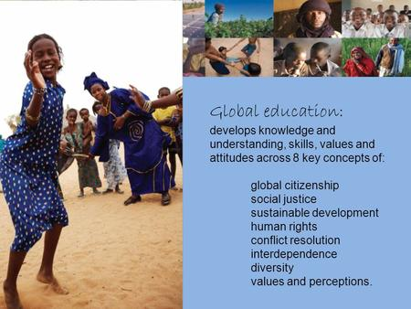 Global education: develops knowledge and understanding, skills, values and attitudes across 8 key concepts of: global citizenship social justice sustainable.