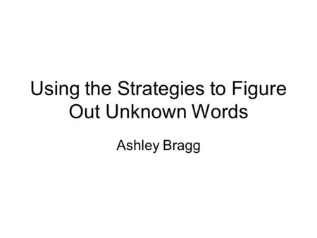 Using the Strategies to Figure Out Unknown Words Ashley Bragg.