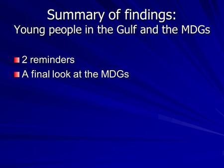 Summary of findings: Young people in the Gulf and the MDGs 2 reminders A final look at the MDGs.