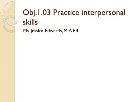 Obj.1.03 Practice interpersonal skills Ms. Jessica Edwards, M.A.Ed.