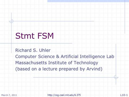 Stmt FSM Richard S. Uhler Computer Science & Artificial Intelligence Lab Massachusetts Institute of Technology (based on a lecture prepared by Arvind)