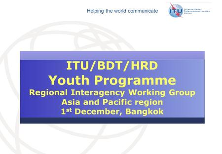 Helping the world communicate ITU/BDT/HRD Youth Programme Regional Interagency Working Group Asia and Pacific region 1 st December, Bangkok.