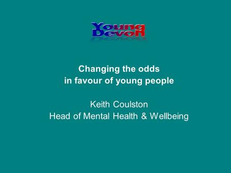 Changing the odds in favour of young people Keith Coulston Head of Mental Health & Wellbeing.