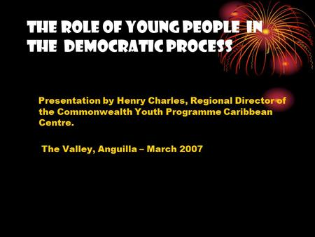 THE ROLE OF Young people IN the Democratic process Presentation by Henry Charles, Regional Director of the Commonwealth Youth Programme Caribbean Centre.