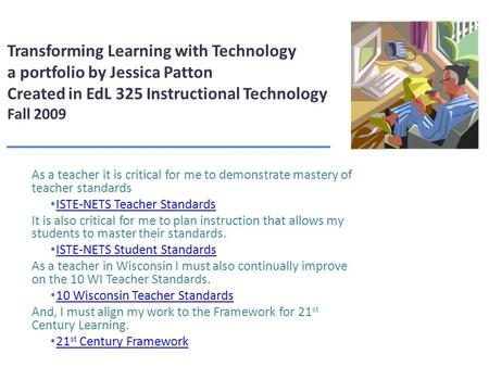 Transforming Learning with Technology a portfolio by Jessica Patton Created in EdL 325 Instructional Technology Fall 2009 As a teacher it is critical.